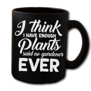 I Think I Have Enough Plants Said No Gardener Ever Black Coffee Mug